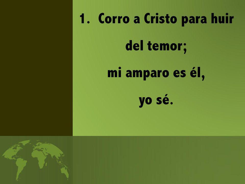 1. Corro a Cristo para huir del temor; mi amparo es él, yo sé.