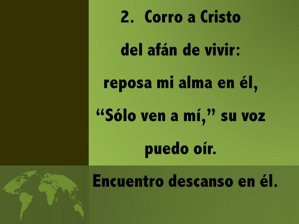 2.Corro a Cristo del afán de vivir: reposa mi alma en él, Sólo ven a mí, su voz puedo oír.