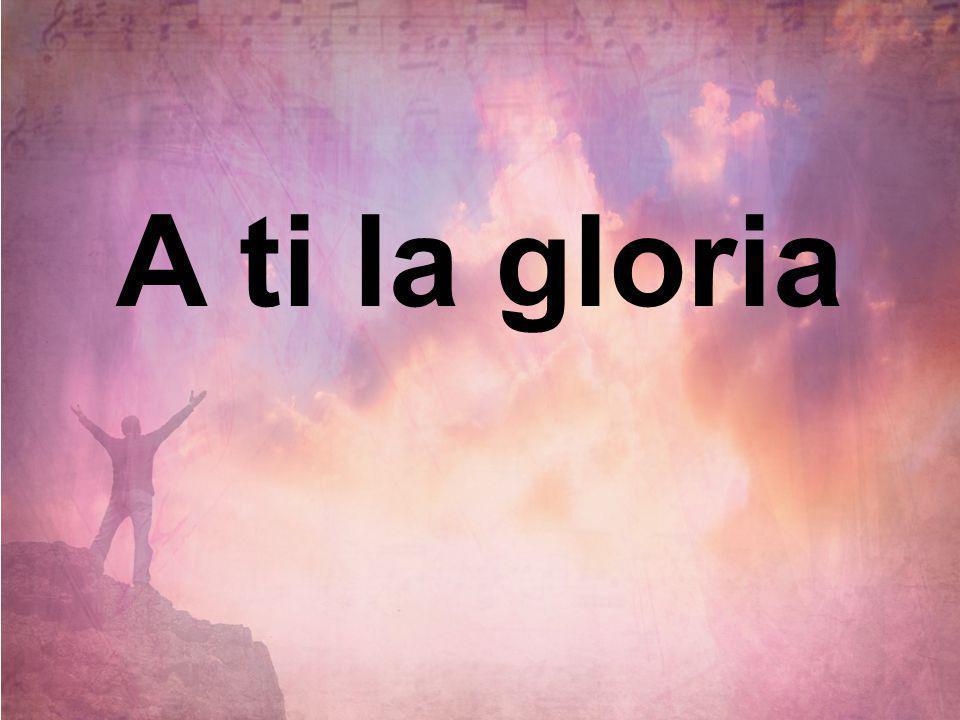 A ti la gloria