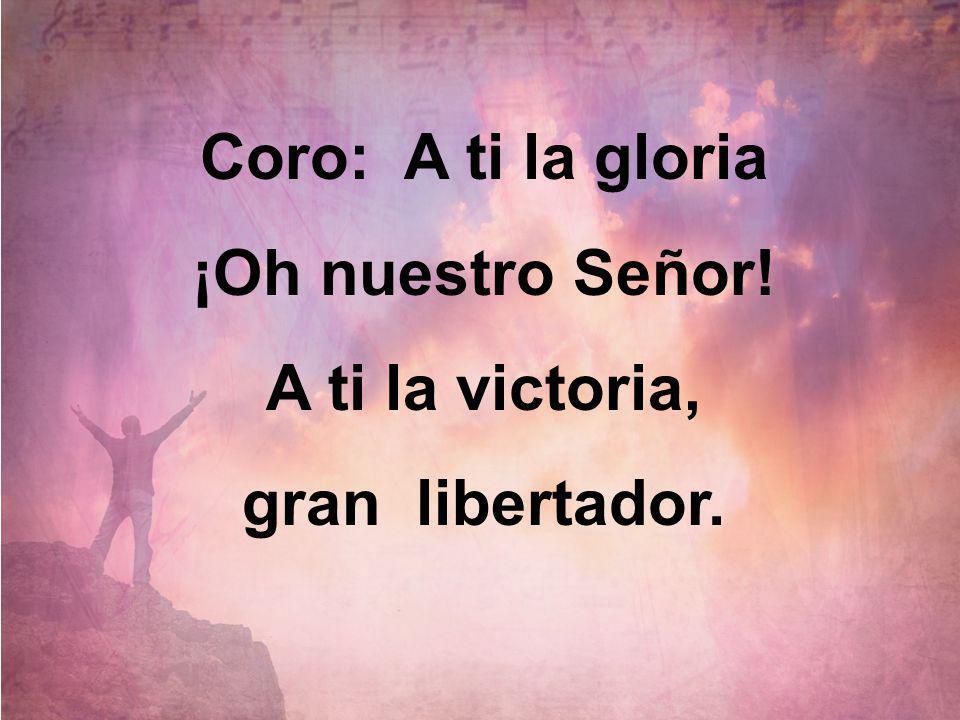 Coro: A ti la gloria ¡Oh nuestro Señor! A ti la victoria, gran libertador.