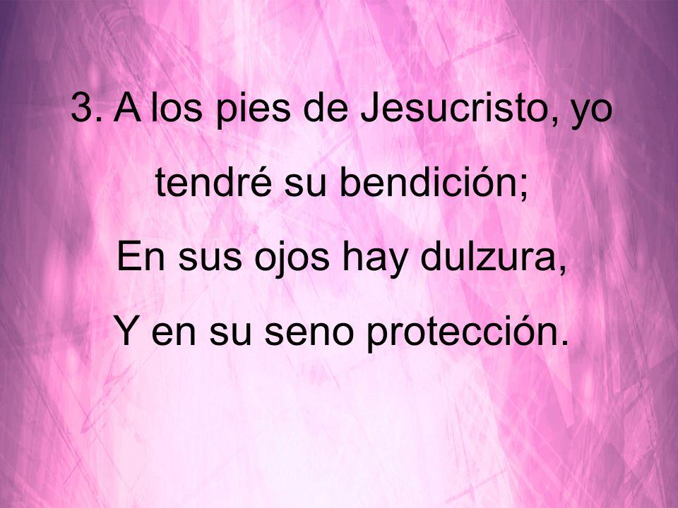 3. A los pies de Jesucristo, yo tendré su bendición; En sus ojos hay dulzura, Y en su seno protección.