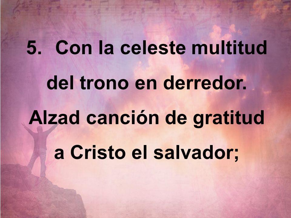 5.Con la celeste multitud del trono en derredor. Alzad canción de gratitud a Cristo el salvador;
