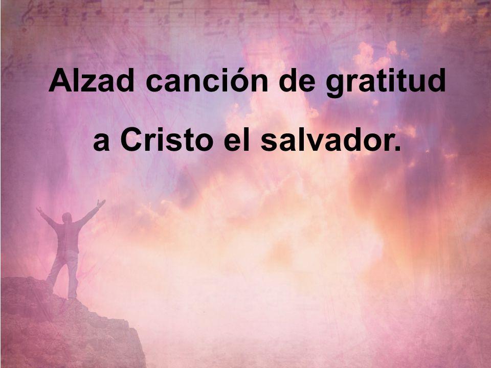 Alzad canción de gratitud a Cristo el salvador.