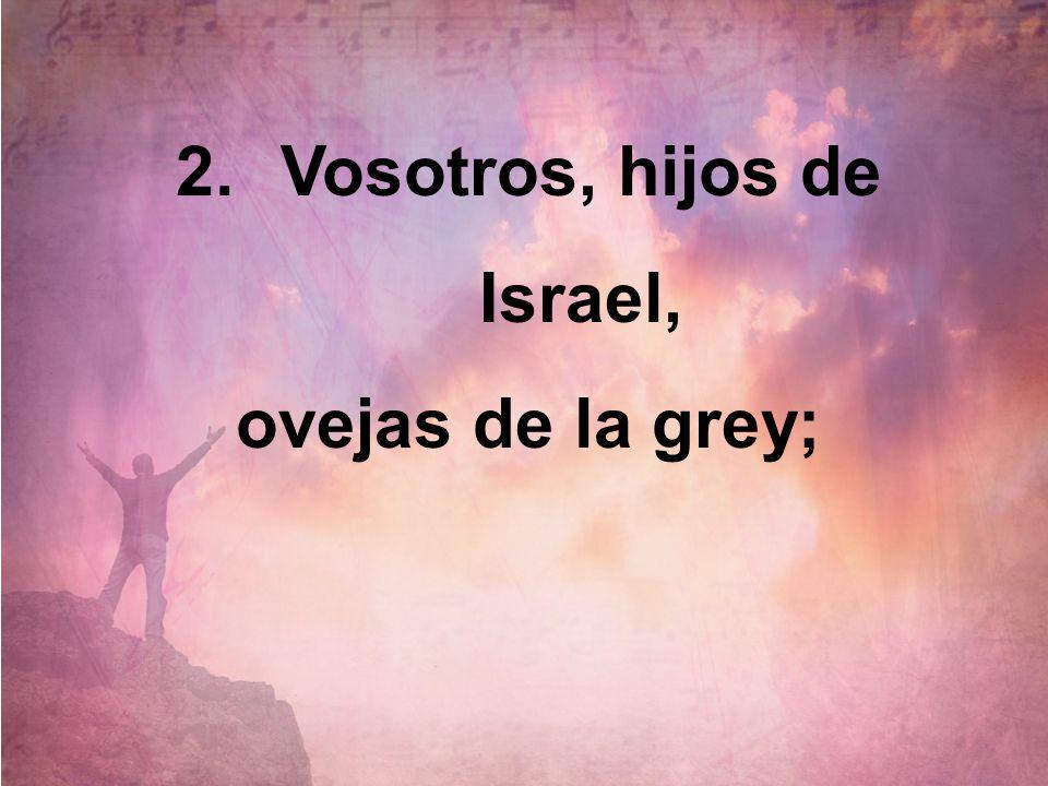 2.Vosotros, hijos de Israel, ovejas de la grey;