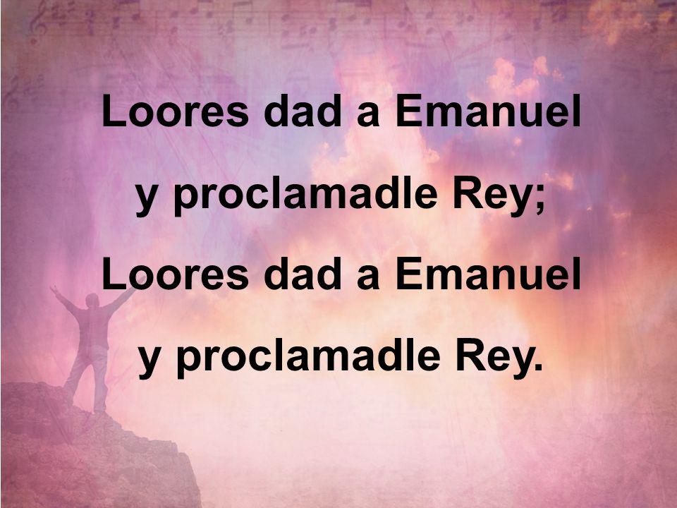 Loores dad a Emanuel y proclamadle Rey; Loores dad a Emanuel y proclamadle Rey.
