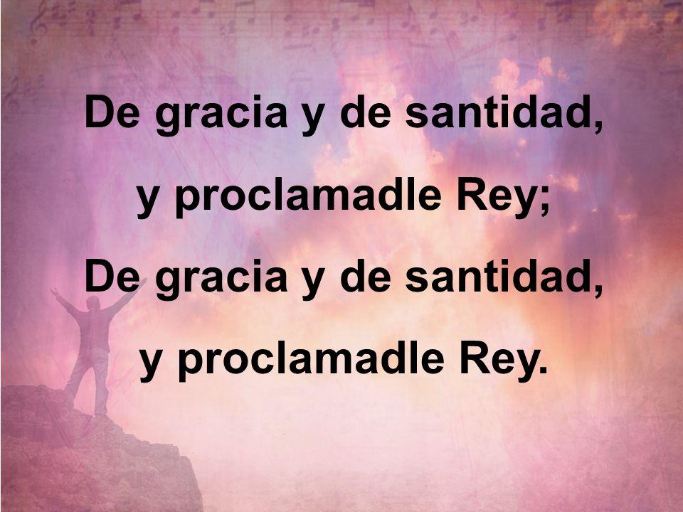 De gracia y de santidad, y proclamadle Rey; De gracia y de santidad, y proclamadle Rey.