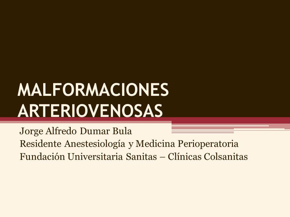 MALFORMACIONES ARTERIOVENOSAS Jorge Alfredo Dumar Bula Residente Anestesiología y Medicina Perioperatoria Fundación Universitaria Sanitas – Clínicas C