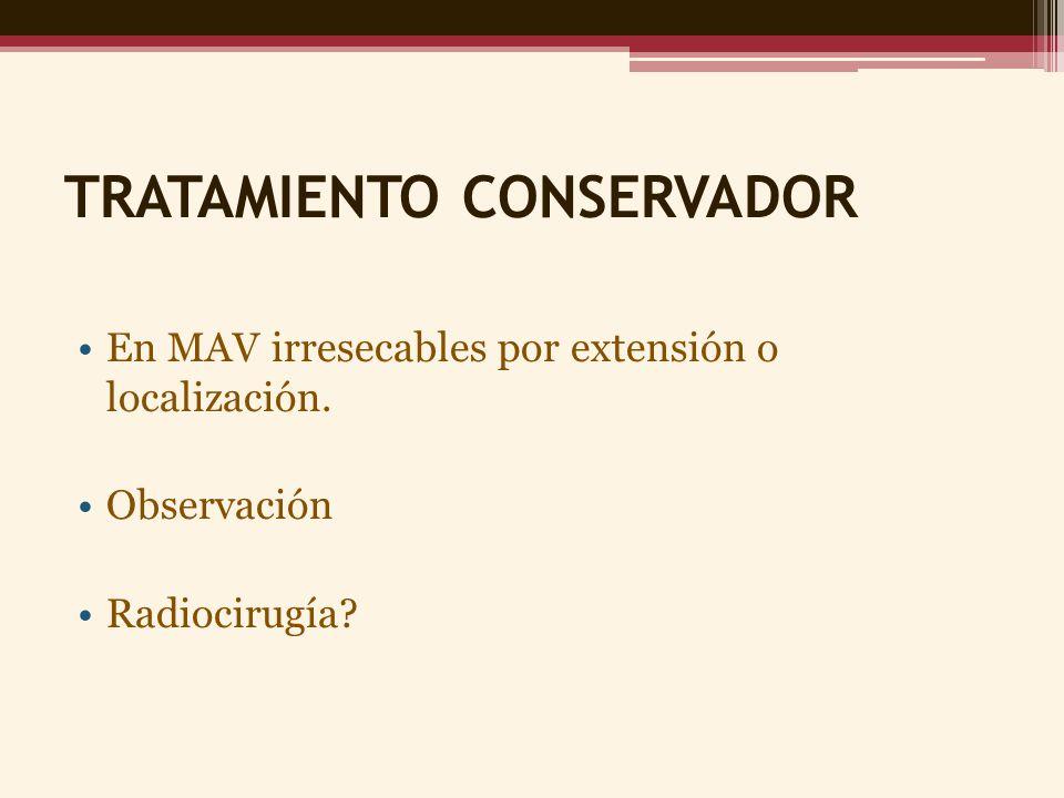 TRATAMIENTO CONSERVADOR En MAV irresecables por extensión o localización. Observación Radiocirugía?