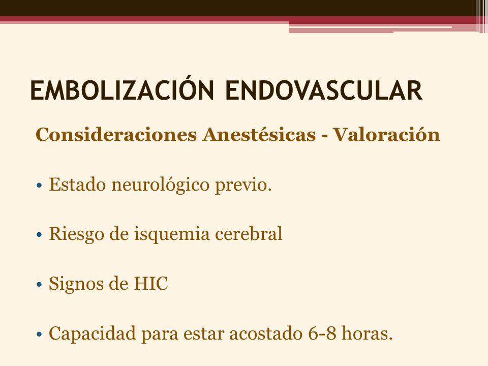 EMBOLIZACIÓN ENDOVASCULAR Consideraciones Anestésicas - Valoración Estado neurológico previo. Riesgo de isquemia cerebral Signos de HIC Capacidad para