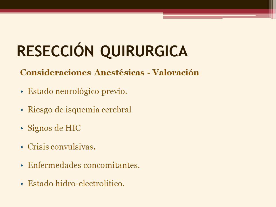RESECCIÓN QUIRURGICA Consideraciones Anestésicas - Valoración Estado neurológico previo. Riesgo de isquemia cerebral Signos de HIC Crisis convulsivas.