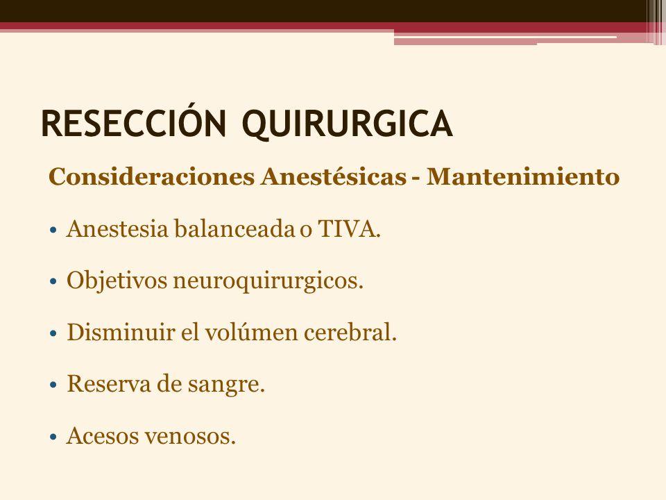 RESECCIÓN QUIRURGICA Consideraciones Anestésicas - Mantenimiento Anestesia balanceada o TIVA. Objetivos neuroquirurgicos. Disminuir el volúmen cerebra