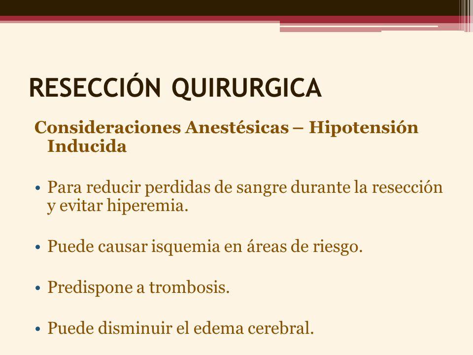 RESECCIÓN QUIRURGICA Consideraciones Anestésicas – Hipotensión Inducida Para reducir perdidas de sangre durante la resección y evitar hiperemia. Puede