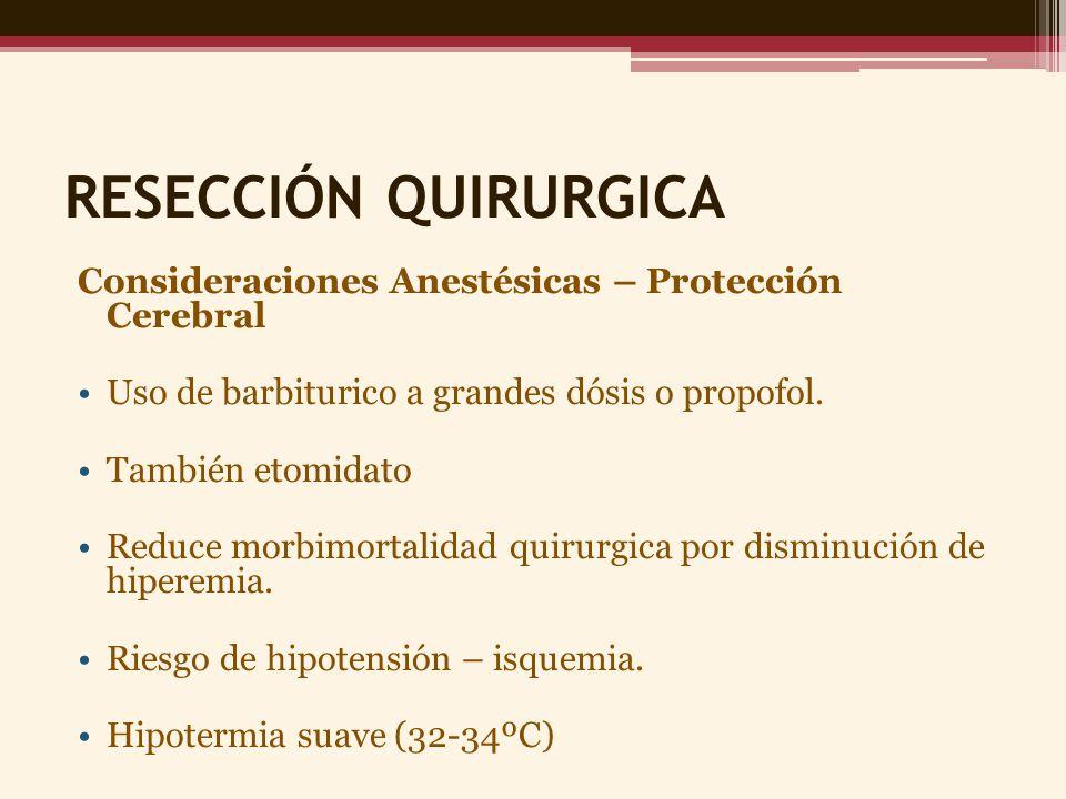 RESECCIÓN QUIRURGICA Consideraciones Anestésicas – Protección Cerebral Uso de barbiturico a grandes dósis o propofol. También etomidato Reduce morbimo