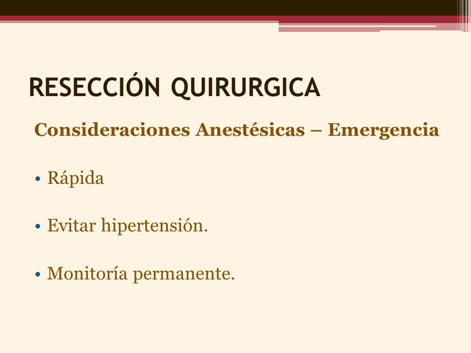 RESECCIÓN QUIRURGICA Consideraciones Anestésicas – Emergencia Rápida Evitar hipertensión. Monitoría permanente.