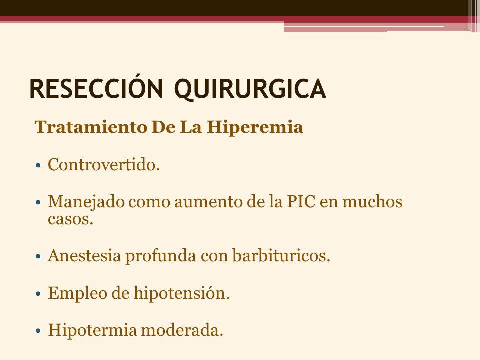 RESECCIÓN QUIRURGICA Tratamiento De La Hiperemia Controvertido. Manejado como aumento de la PIC en muchos casos. Anestesia profunda con barbituricos.