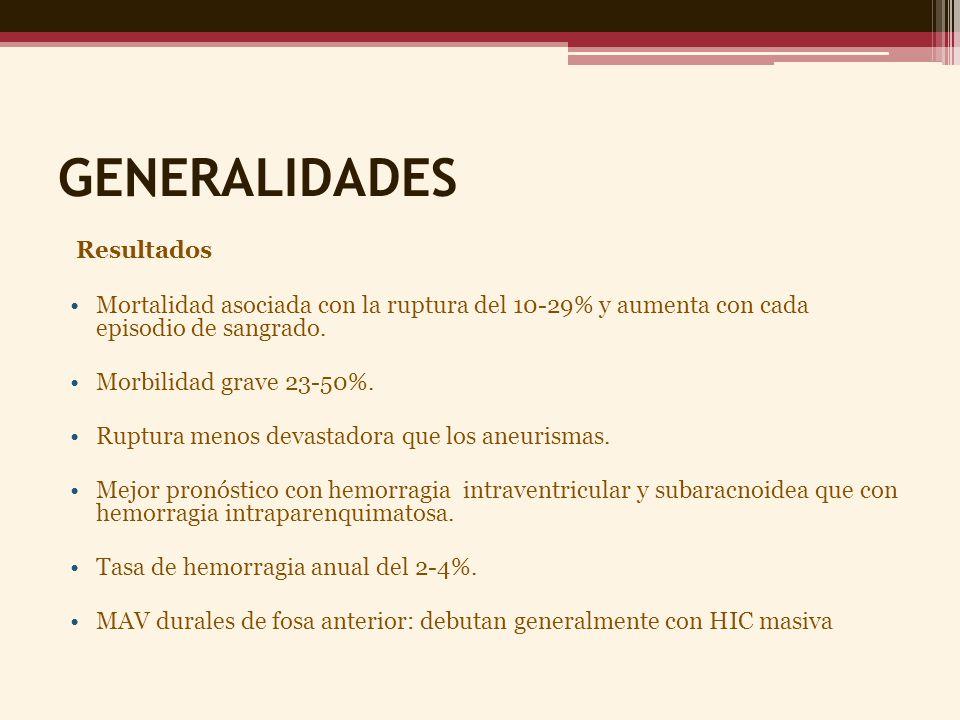 GENERALIDADES FACTORES CLÍNICOS Y ANGIOGRÁFICOS ASOCIADOS A MAYOR RIESGO DE HEMORRAGIA Drenaje Venoso Profundo Aneurismas intranidales o múltiples Tamaño menor de 3cm Presión mas elevada de la arteria nutriente o vena de drenaje Hemorragia previa Hallazgos morfológicos de MAV difusa Edad > 40 años Vascularización por perforantes arteriales FACTORES CLÍNICOS Y ANGIOGRÁFICOS ASOCIADOS A MAYOR RIESGO DE CURSO NEUROLÓGICO AGRESIVO Drenaje Venoso Profundo Aneurismas intranidales o múltiples Tamaño menor de 3cm Vena de drenaje única Hemorragia previa Localización en los ganglios basales Vascularización a partir del sistema vertebrobasilar Vascularización por perforantes arteriales Resistencia hemodinámica elevada o resistencia de derivación