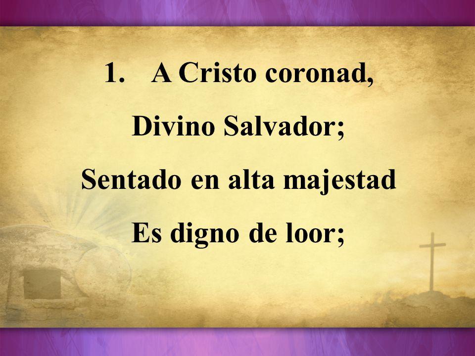 1.A Cristo coronad, Divino Salvador; Sentado en alta majestad Es digno de loor;
