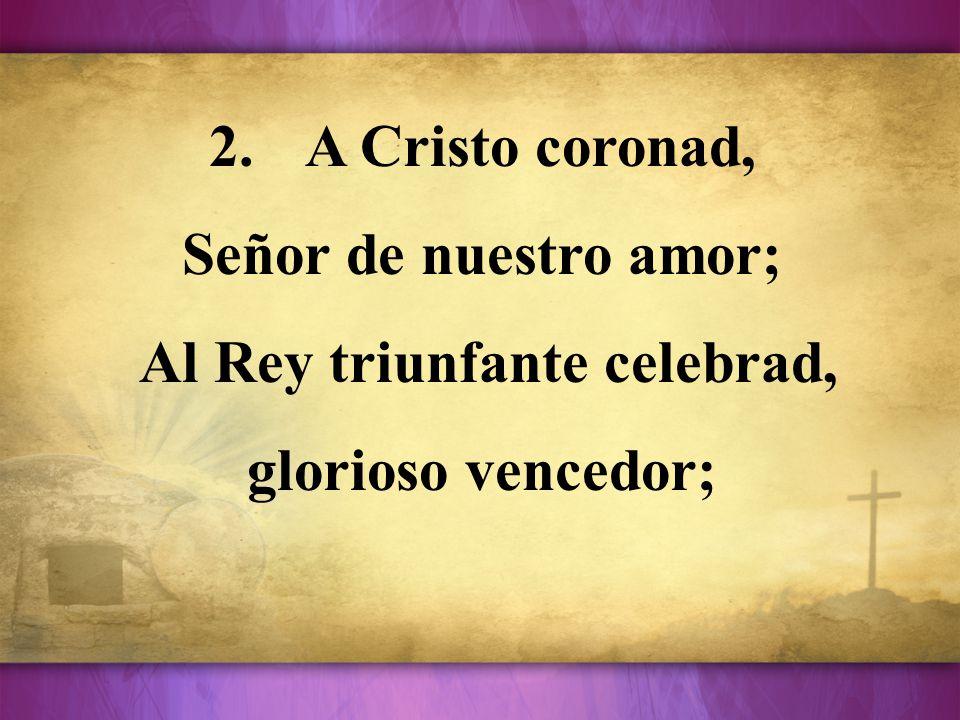 2.A Cristo coronad, Señor de nuestro amor; Al Rey triunfante celebrad, glorioso vencedor;