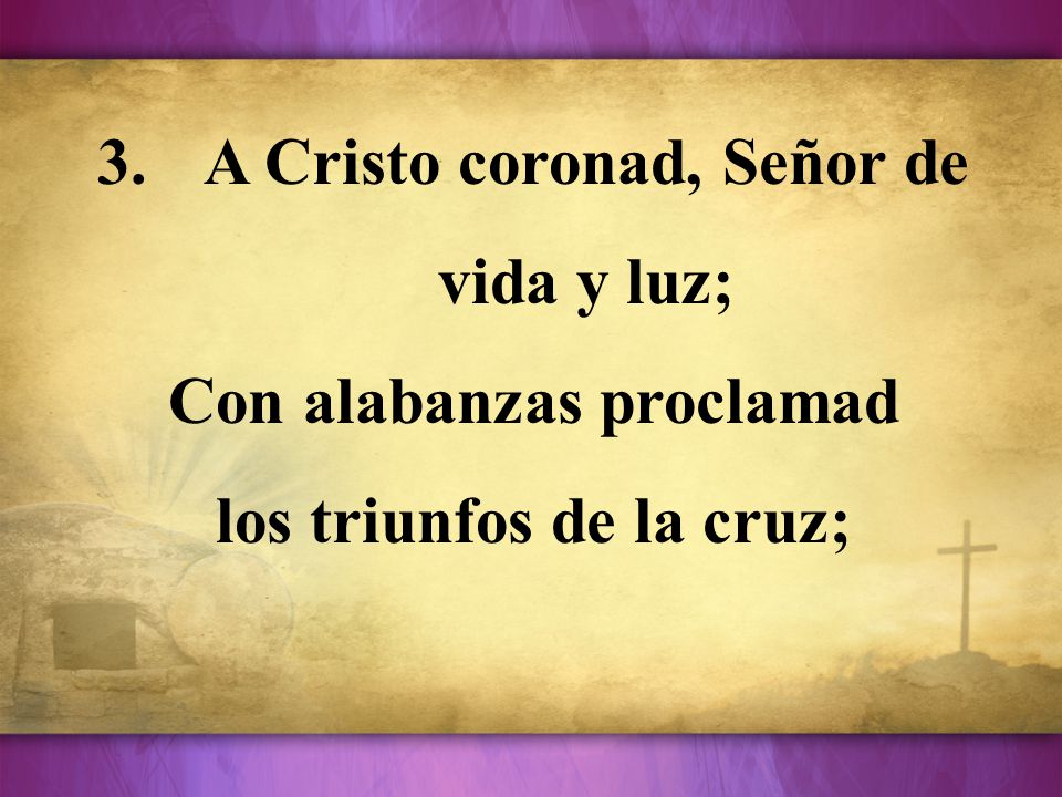 3.A Cristo coronad, Señor de vida y luz; Con alabanzas proclamad los triunfos de la cruz;