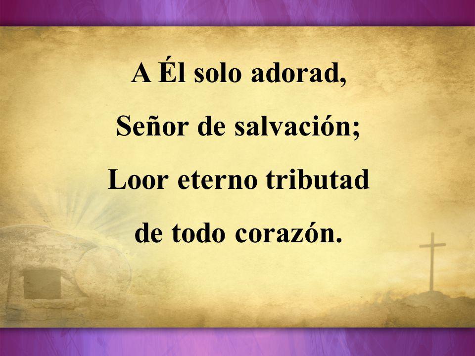 A Él solo adorad, Señor de salvación; Loor eterno tributad de todo corazón.