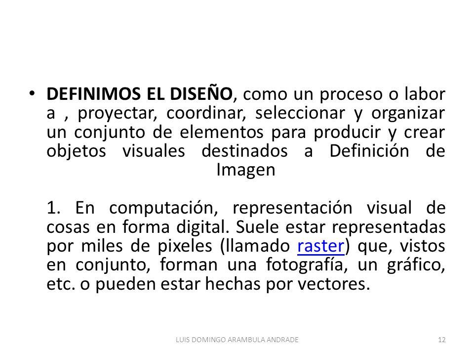 DEFINIMOS EL DISEÑO, como un proceso o labor a, proyectar, coordinar, seleccionar y organizar un conjunto de elementos para producir y crear objetos visuales destinados a Definición de Imagen 1.