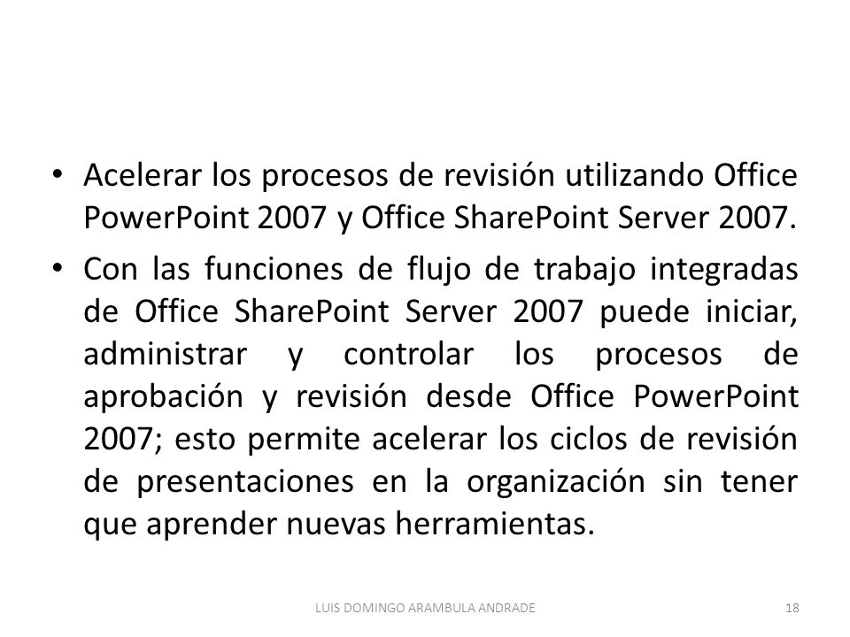 Acelerar los procesos de revisión utilizando Office PowerPoint 2007 y Office SharePoint Server 2007. Con las funciones de flujo de trabajo integradas