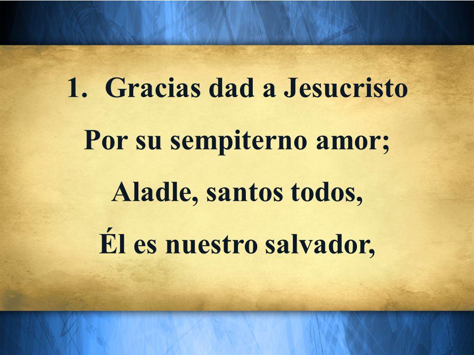 1.Gracias dad a Jesucristo Por su sempiterno amor; Aladle, santos todos, Él es nuestro salvador,