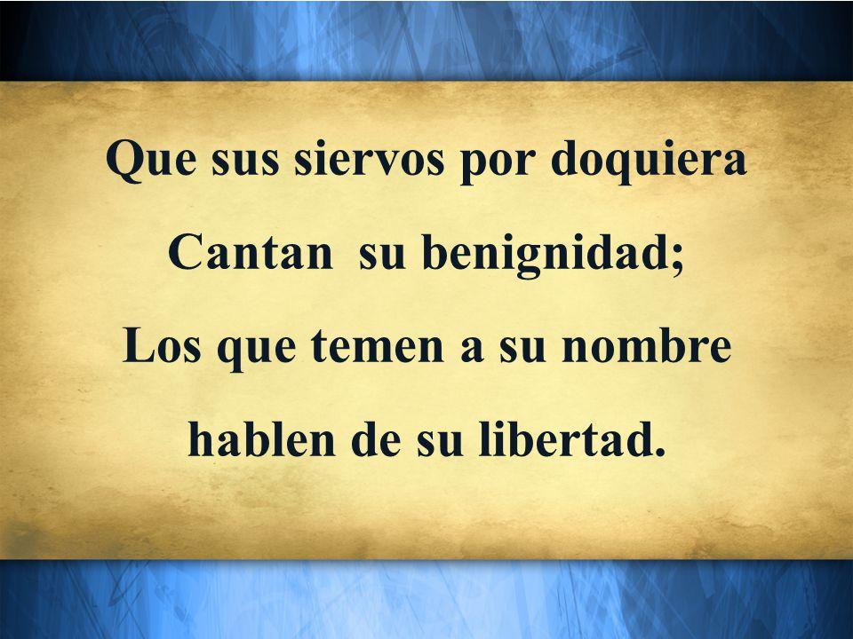 Que sus siervos por doquiera Cantan su benignidad; Los que temen a su nombre hablen de su libertad.