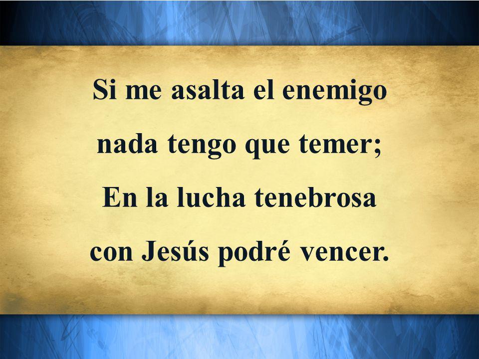 Si me asalta el enemigo nada tengo que temer; En la lucha tenebrosa con Jesús podré vencer.