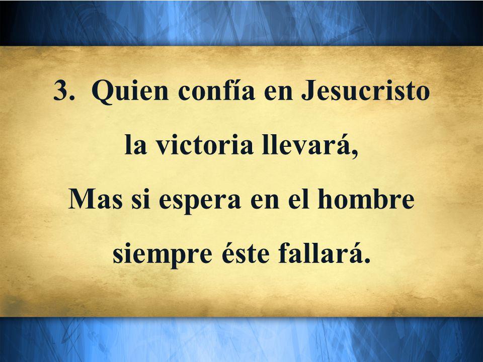 3. Quien confía en Jesucristo la victoria llevará, Mas si espera en el hombre siempre éste fallará.
