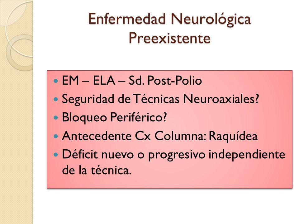 Enfermedad Neurológica Preexistente EM – ELA – Sd. Post-Polio Seguridad de Técnicas Neuroaxiales? Bloqueo Periférico? Antecedente Cx Columna: Raquídea