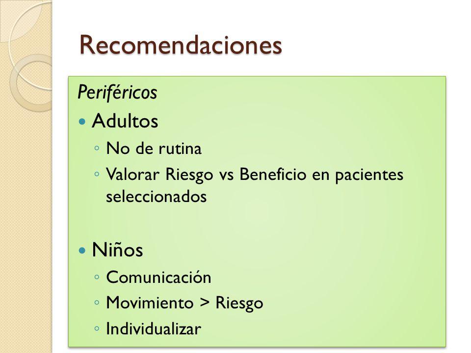 Recomendaciones Periféricos Adultos No de rutina Valorar Riesgo vs Beneficio en pacientes seleccionados Niños Comunicación Movimiento > Riesgo Individ