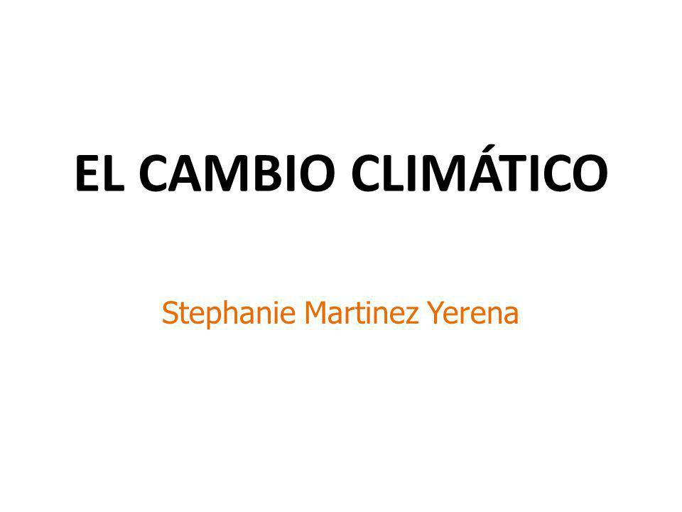 EL CAMBIO CLIMÁTICO Stephanie Martinez Yerena