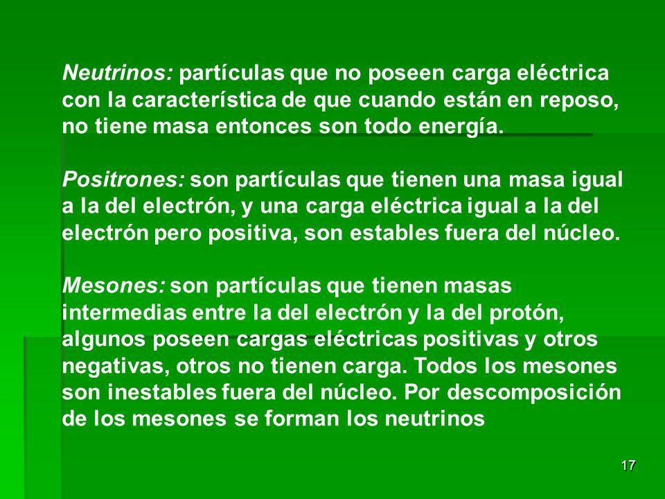 17 Neutrinos: partículas que no poseen carga eléctrica con la característica de que cuando están en reposo, no tiene masa entonces son todo energía. P