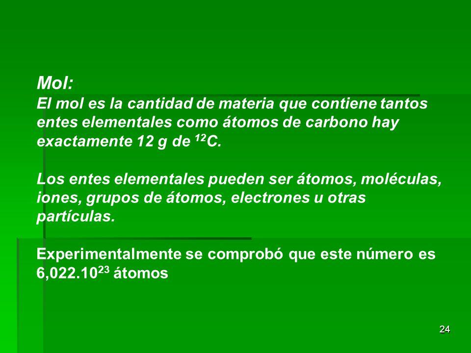 24 Mol: El mol es la cantidad de materia que contiene tantos entes elementales como átomos de carbono hay exactamente 12 g de 12 C.