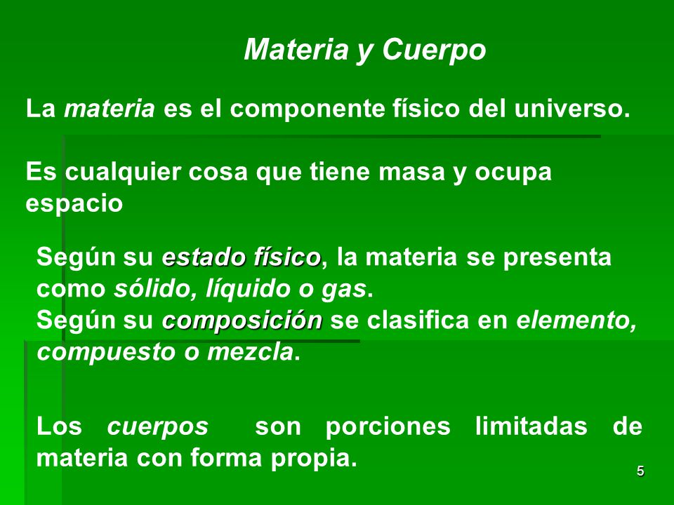 5 Materia y Cuerpo La materia es el componente físico del universo. Es cualquier cosa que tiene masa y ocupa espacio estado físico Según su estado fís