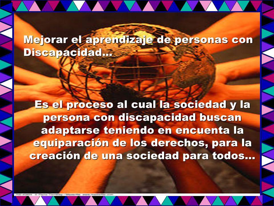 Es el proceso al cual la sociedad y la persona con discapacidad buscan adaptarse teniendo en encuenta la equiparación de los derechos, para la creación de una sociedad para todos… Mejorar el aprendizaje de personas con Discapacidad...