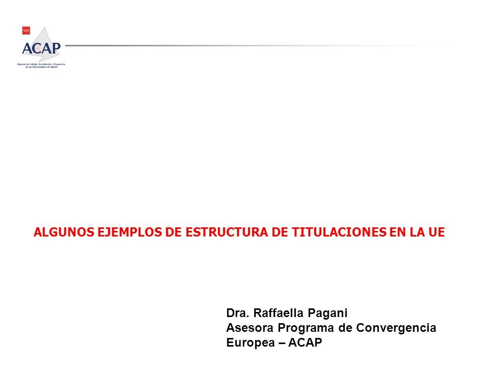 ALGUNOS EJEMPLOS DE ESTRUCTURA DE TITULACIONES EN LA UE Dra. Raffaella Pagani Asesora Programa de Convergencia Europea – ACAP