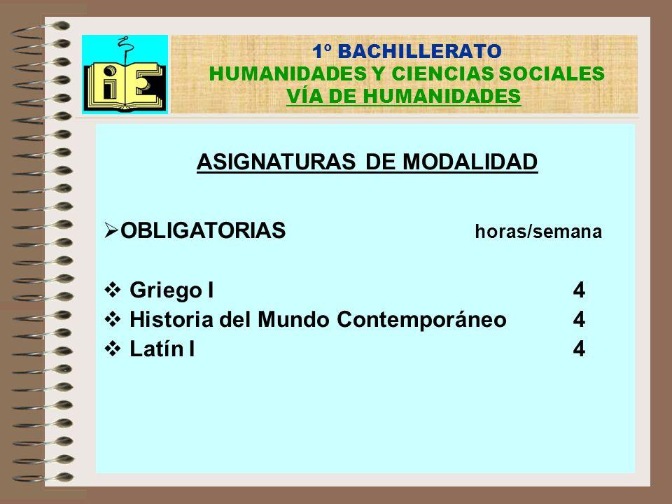 1º BACHILLERATO HUMANIDADES Y CIENCIAS SOCIALES VÍA DE HUMANIDADES ASIGNATURAS DE MODALIDAD OBLIGATORIAS horas/semana Griego I4 Historia del Mundo Con