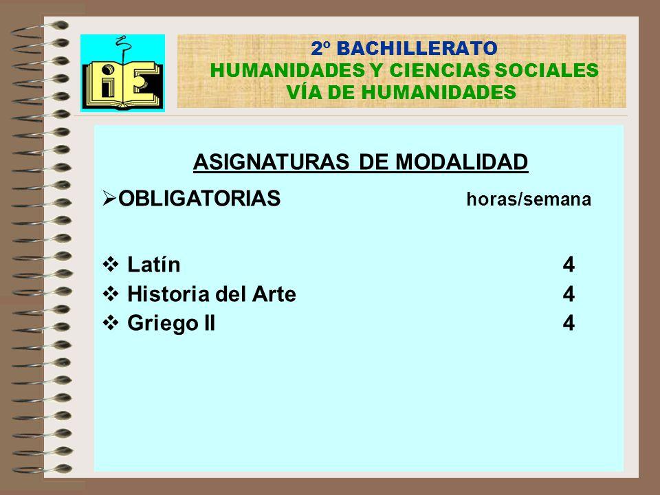 2º BACHILLERATO HUMANIDADES Y CIENCIAS SOCIALES VÍA DE HUMANIDADES ASIGNATURAS DE MODALIDAD OBLIGATORIAS horas/semana Latín4 Historia del Arte4 Griego