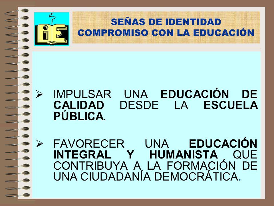 IMPULSAR UNA EDUCACIÓN DE CALIDAD DESDE LA ESCUELA PÚBLICA. FAVORECER UNA EDUCACIÓN INTEGRAL Y HUMANISTA QUE CONTRIBUYA A LA FORMACIÓN DE UNA CIUDADAN