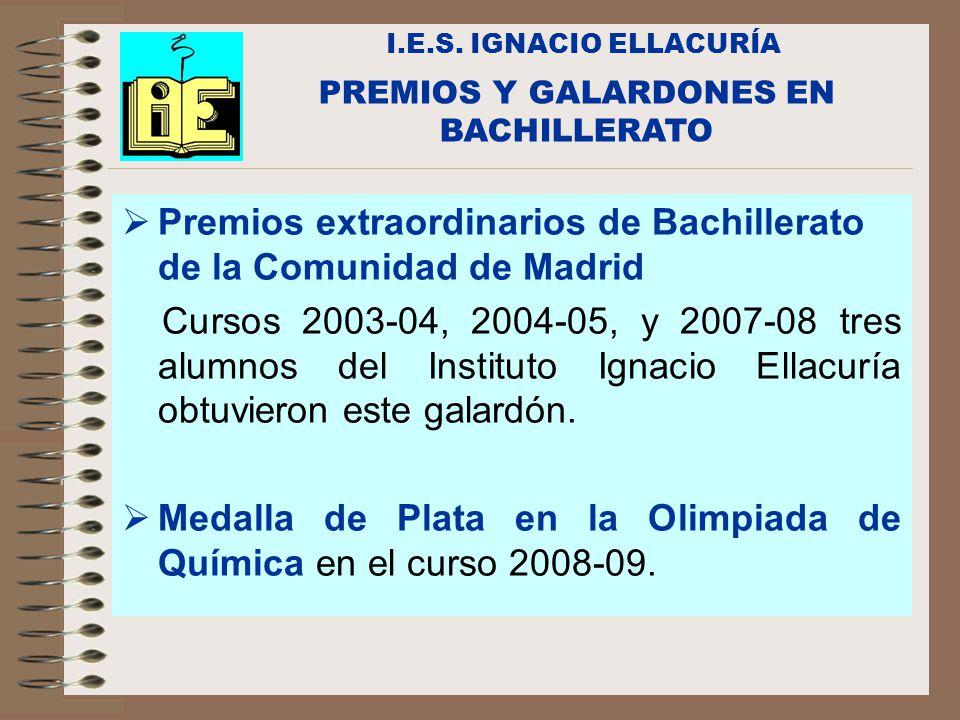 I.E.S. IGNACIO ELLACURÍA Premios extraordinarios de Bachillerato de la Comunidad de Madrid Cursos 2003-04, 2004-05, y 2007-08 tres alumnos del Institu