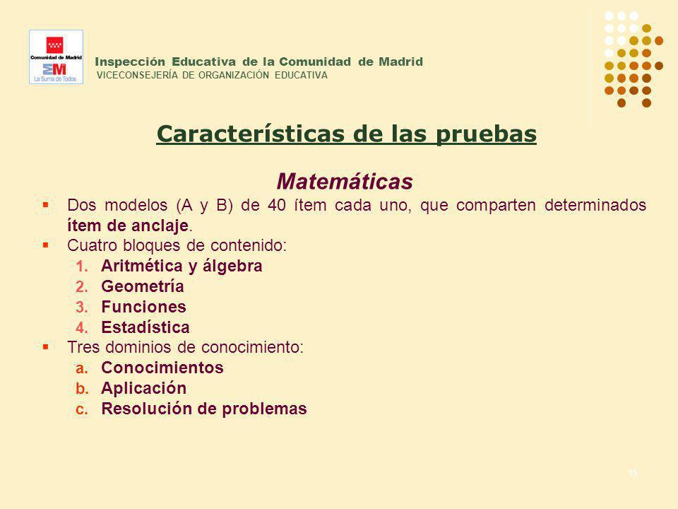 15 Inspección Educativa de la Comunidad de Madrid VICECONSEJERÍA DE ORGANIZACIÓN EDUCATIVA Matemáticas Dos modelos (A y B) de 40 ítem cada uno, que co