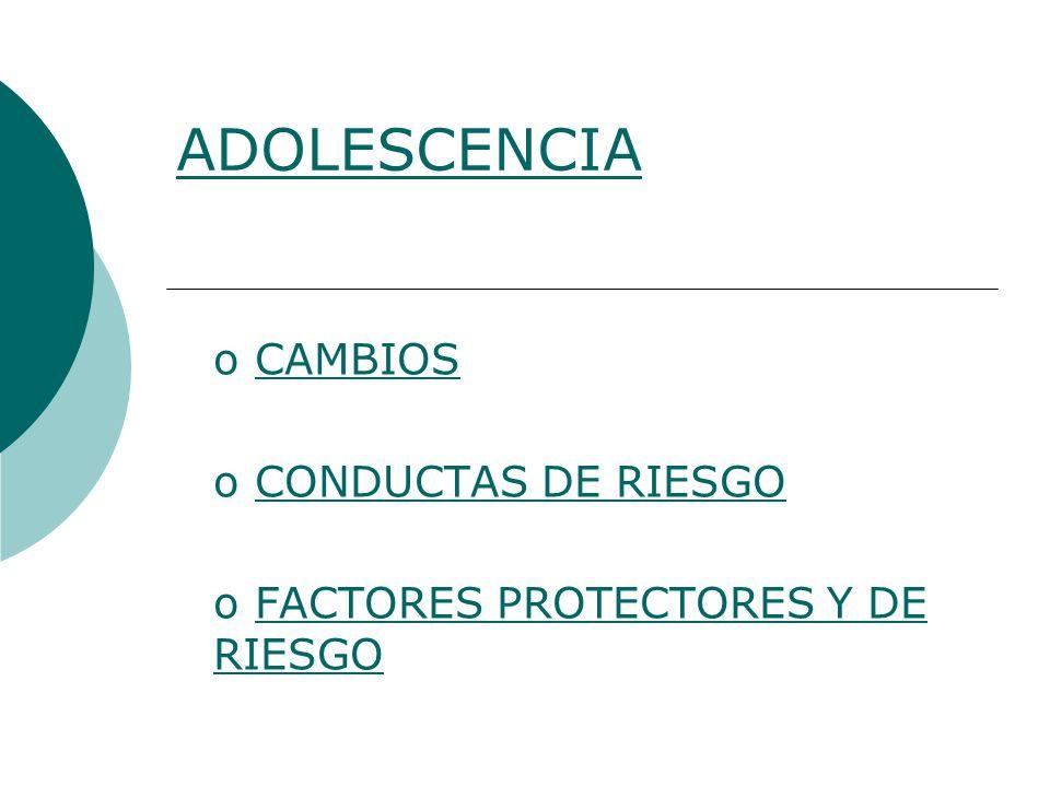 o CAMBIOSCAMBIOS o CONDUCTAS DE RIESGOCONDUCTAS DE RIESGO o FACTORES PROTECTORES Y DE RIESGOFACTORES PROTECTORES Y DE RIESGO