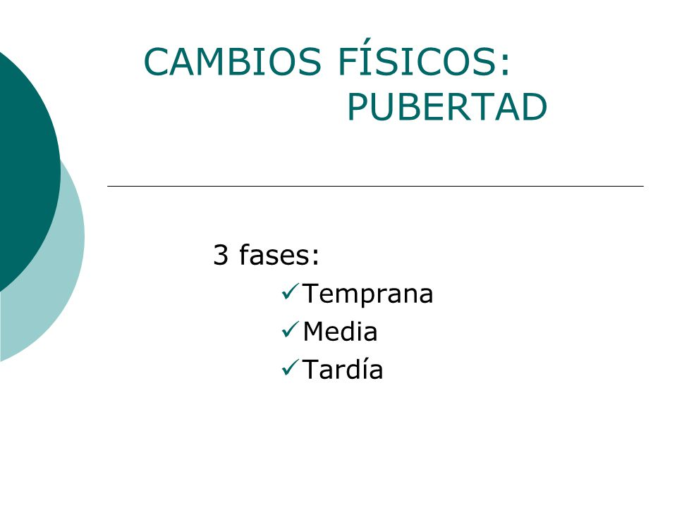 CAMBIOS FÍSICOS: PUBERTAD 3 fases: Temprana Media Tardía