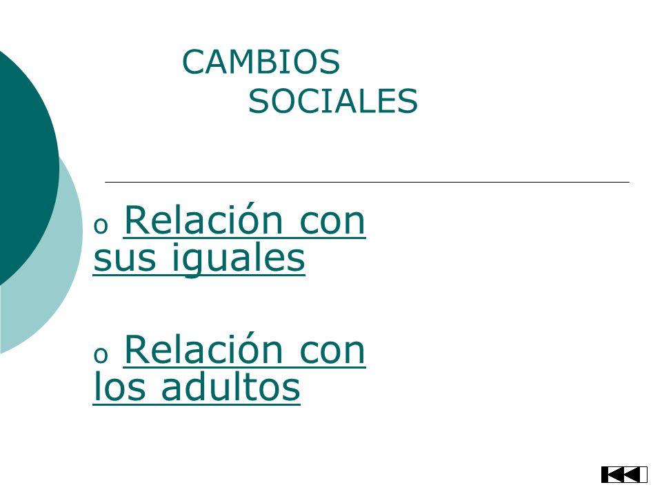 CAMBIOS SOCIALES o Relación con sus igualesRelación con sus iguales o Relación con los adultosRelación con los adultos