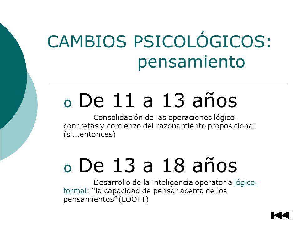 CAMBIOS PSICOLÓGICOS: pensamiento o De 11 a 13 años Consolidación de las operaciones lógico- concretas y comienzo del razonamiento proposicional (si..