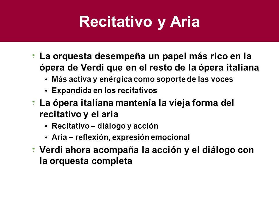 Recitativo y Aria La orquesta desempeña un papel más rico en la ópera de Verdi que en el resto de la ópera italiana Más activa y enérgica como soporte