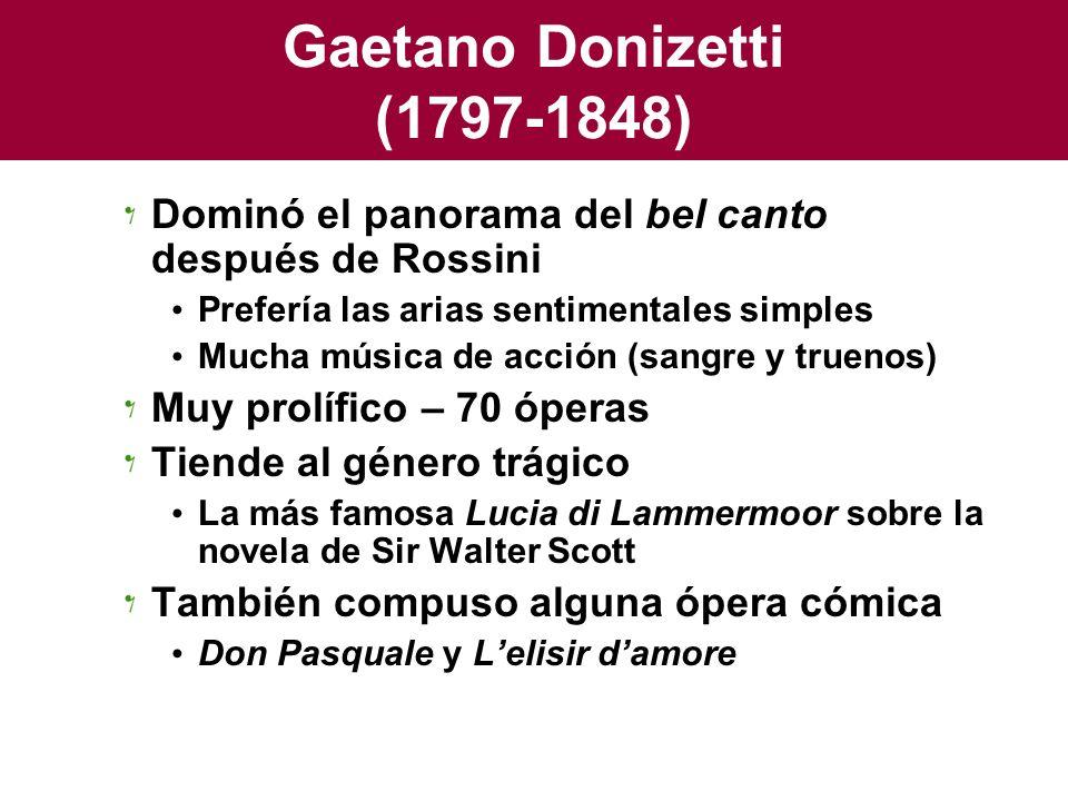Gaetano Donizetti (1797-1848) Dominó el panorama del bel canto después de Rossini Prefería las arias sentimentales simples Mucha música de acción (san