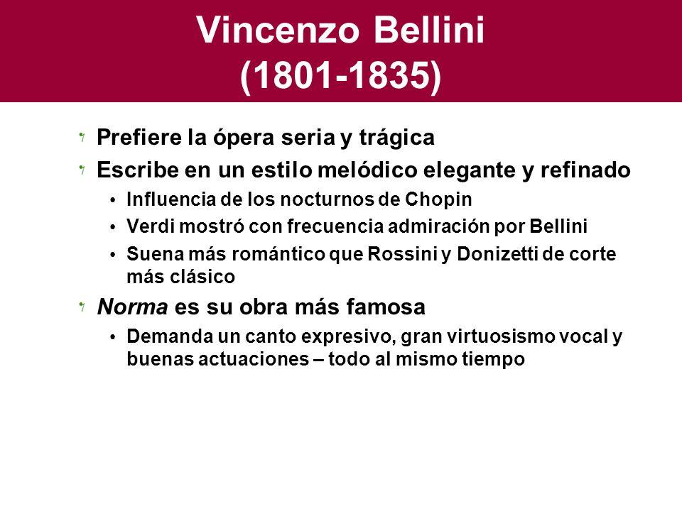 Vincenzo Bellini (1801-1835) Prefiere la ópera seria y trágica Escribe en un estilo melódico elegante y refinado Influencia de los nocturnos de Chopin